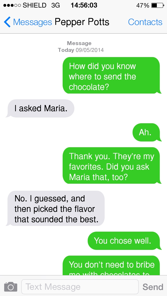 Text messages, dated 09 May 2014, starting at 14:56:03  UNKNOWN: How did you know where to send the chocolate? Pepper Potts: I asked Maria. Natasha Romanoff: Ah. Natasha Romanoff: Thank you. They're my favorites. Did you ask Maria that, too? Pepper Potts: No. I guessed, and then picked the flavor that sounded the best. NR: You chose well. NR: You don't need to bribe me with chocolates to keep helping you but I'm not going to say no. PP: Obviously not. :-D You're welcome, and thank *you*.