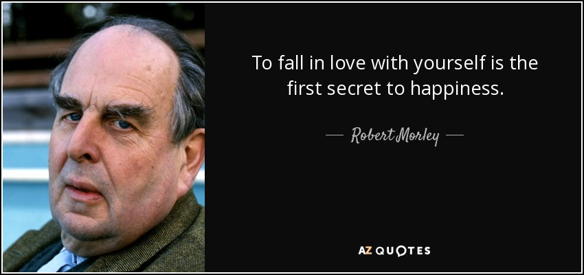 quote-to-fall-in-love-with-yourself-is-the-first-secret-to-happiness-robert-morley-58-59-80.jpg