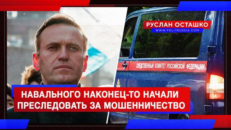 Навального наконец-то начали преследовать за мошенничество