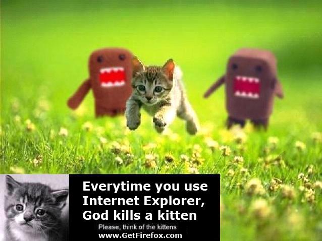 Everytime you use Internet Explorer God kills a kitten