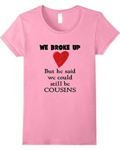 01  womens-we-broke-up-but-can-still-be-cousins-dating-family-t-shirt-small-pink.jpg