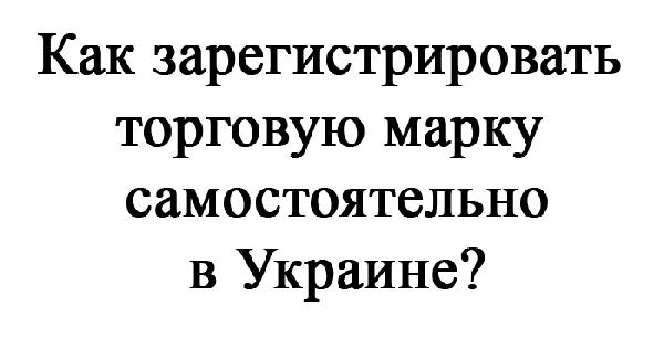 торговая марка, торговый знак, товарный знак, знак для товаров и услуг, Как зарегистрировать торговую марку на Украине самостоятельно