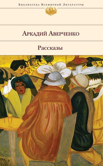 Аркадий Аверченко Рассказы