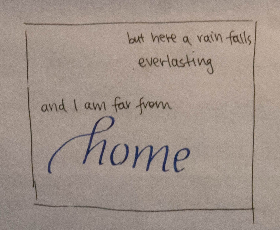calligraphic render of 'here a rain falls [everlasting] and I am far from [home]' with bracketed words in italic hand