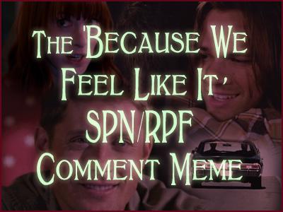 The 'Because We Feel Like It' SPN/RPF Comment Meme