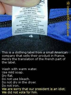 The French translation of the washing machine instructions on this garment label includes the text 'We are sorry that our president is an idiot. We did not vote for him.' Heh.