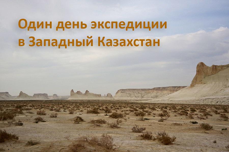 Один день экспедиции в Западный Казахстан
