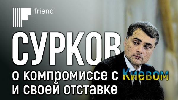 20200227_07-00-Сурков о своей отставке и сделке с Киевом-pic1