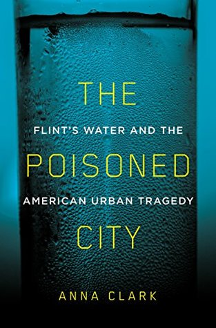 The Poisoned City- Flint's Water and the American Urban Tragedy by Anna Clark