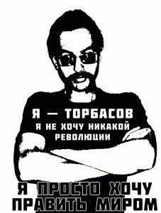 Я — Торбасов. Я не хочу никакой революции. Я просто хочу править миром.