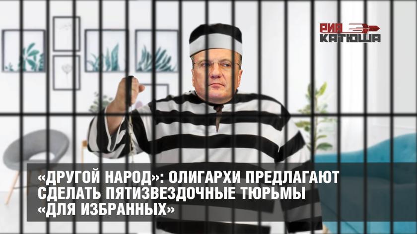 «Другой народ»: олигархи предлагают сделать пятизвездочные тюрьмы «для избранных»