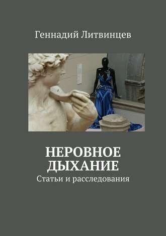 Геннадий Литвинцев - Неровное дыхание. Статьи и расследования (2016)
