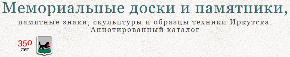 Мемориальные доски и памятники, памятные знаки, скульптуры и образцы техники Иркутска. Аннотированный каталог