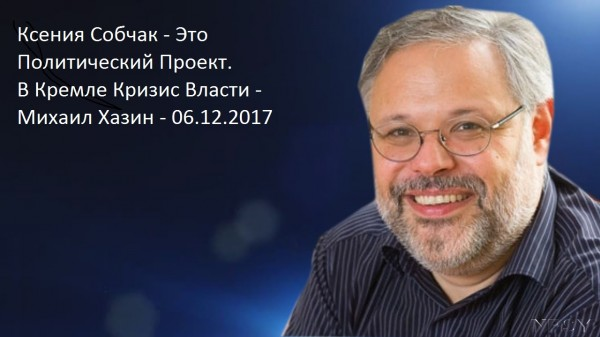 Ксения Собчак - Это Политический Проект. В Кремле Кризис Власти - Михаил Хазин - 06.12.2017