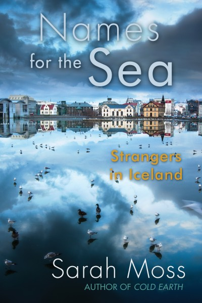 Sarah Moss and her family moved to Reykjavík when she got a job teaching at  the University of Iceland. Names for the Sea: Strangers in Iceland is her  memoir ...